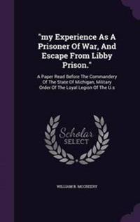 My Experience as a Prisoner of War, and Escape from Libby Prison.