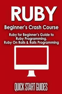 Ruby Beginner's Crash Course: Ruby for Beginner's Guide to Ruby Programming, Ruby on Rails & Rails Programming