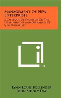 Management of New Enterprises: A Casebook of Problems on the Establishment and Operation of New Businesses