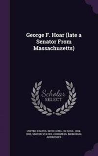 George F. Hoar (Late a Senator from Massachusetts)