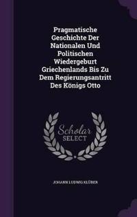 Pragmatische Geschichte Der Nationalen Und Politischen Wiedergeburt Griechenlands Bis Zu Dem Regierungsantritt Des Konigs Otto