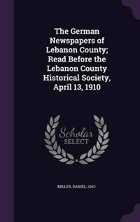 The German Newspapers of Lebanon County; Read Before the Lebanon County Historical Society, April 13, 1910