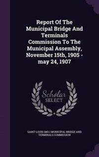 Report of the Municipal Bridge and Terminals Commission to the Municipal Assembly, November 15th, 1905 -May 24, 1907