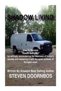 Shadow Living: How to Become Stealth Sufficient by Willingly Surrenduring the Madness of Today's Society and Replacicng It with the Q