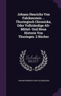 Johann Henrichs Von Falckenstein ... Thuringisch Chronicka, Oder Vollstandige Alt- Mittel- Und Neue Historie Von Thuringen. 2 Bucher