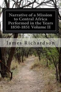 Narrative of a Mission to Central Africa Performed in the Years 1850-1851 Volume II