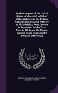 To the Congress of the United States. a Memorial in Behalf of the Architect of Our Federal Constitution, Pelatian Webster of Philadelphia, Penn. Herein Is Reprinted, for the First Time in 116 Years, the Epoch-Making Paper Published by Pelatiah Webster at