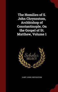 The Homilies of S. John Chrysostom, Archbishop of Constantinople, on the Gospel of St. Matthew; Volume 1