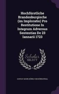 Hochfurstliche Brandenburgische (Im Imploratio) Pro Restitutione in Integrum Adversus Sententias de 23 Iannarii 1723