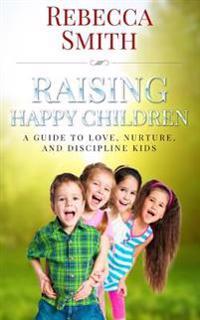 Raising Happy Children: A Guide to Love, Nurture, and Discipline Kids
