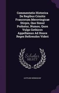 Commentatio Historica de Regibus Crinitis Francorum Merovingicae Stirpis, Quo Simul Probatur, Numos, Quos Vulgo Gothicos Appellamus Ad Hosce Reges Refirendos Videri