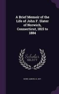 A Brief Memoir of the Life of John F. Slater of Norwich, Connecticut, 1815 to 1884