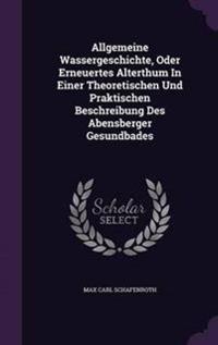 Allgemeine Wassergeschichte, Oder Erneuertes Alterthum in Einer Theoretischen Und Praktischen Beschreibung Des Abensberger Gesundbades