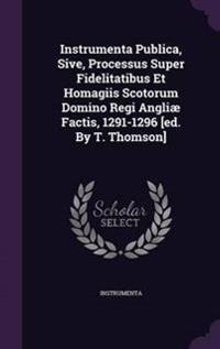 Instrumenta Publica, Sive, Processus Super Fidelitatibus Et Homagiis Scotorum Domino Regi Angliae Factis, 1291-1296 [Ed. by T. Thomson]