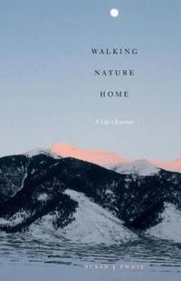 Walking Nature Home: A Life's Journey