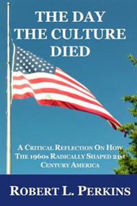 The Day the Culture Died: A Critical Reflection on How the 1960s Radically Shaped 21st Century America