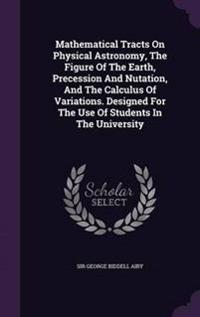 Mathematical Tracts on Physical Astronomy, the Figure of the Earth, Precession and Nutation, and the Calculus of Variations. Designed for the Use of Students in the University