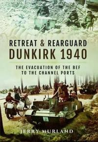 Retreat and Rearguard--Dunkirk 1940