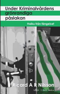 Under kriminalvårdens grönrandiga påslakan : haiku från fängelset