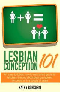 Lesbian Conception 101: An Easy-To-Follow, How-To Get Started Guide for Lesbians Thinking about Getting Pregnant Tomorrow or in a Couple of Ye