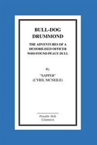Bull-Dog Drummond the Adventures of a Demobilised Officer Who Found Peace Dull