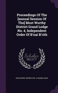 Proceedings of the [Annual Session of The] Most Worthy District Grand Lodge No. 4, Independent Order of B'Nai B'Rith