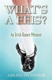 What's a Feis? an Irish Dance Memoir