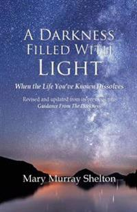A Darkness Filled with Light: When the Life You've Known Dissolves