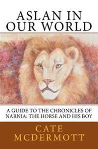 Aslan in Our World: A Guide to the Chronicles of Narnia: The Horse and His Boy