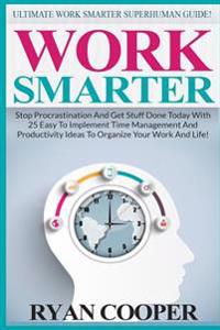 Work Smarter: Ultimate Work Smarter Superhuman Guide! - Stop Procrastination and Get Stuff Done Today with 25 Easy to Implement Time
