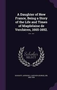 A Daughter of New France, Being a Story of the Life and Times of Magdelaine de Vercheres, 1665-1692. -- --