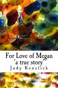 For Love of Megan 'a True Story': One Girl's True Story of Survival. of Impossible Becoming Possible and Improbable Probable. Miracles Can, and Do, Ha