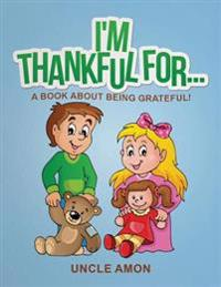 I'm Thankful For...: A Book about Being Grateful!