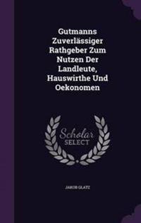 Gutmanns Zuverlassiger Rathgeber Zum Nutzen Der Landleute, Hauswirthe Und Oekonomen