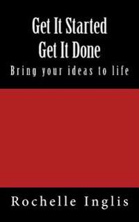Get It Started Get It Done: Bring Your Ideas to Life