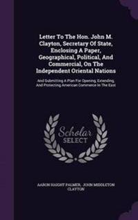 Letter to the Hon. John M. Clayton, Secretary of State, Enclosing a Paper, Geographical, Political, and Commercial, on the Independent Oriental Nations