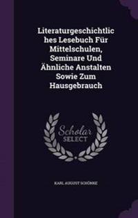 Literaturgeschichtliches Lesebuch Fur Mittelschulen, Seminare Und Ahnliche Anstalten Sowie Zum Hausgebrauch