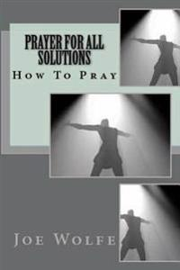 Prayer for All Solutions: How to Pray