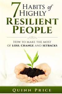 7 Habits of Highly Resilient People: How to Make the Most of Loss, Change and Setbacks