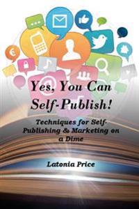 Yes, You Can Self-Publish!: Techniques for Self-Publishing & Marketing on a Dime!