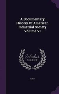 A Documentary Hisotry of American Industrial Society; Volume VI
