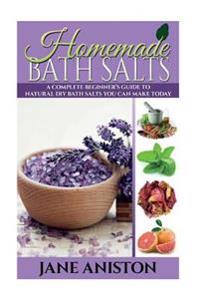 Homemade Bath Salts: A Complete Beginner's Guide to Natural DIY Bath Salts You Can Make Today - Includes 35 Organic Bath Salt Recipes! (Org