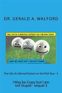 The Life of a Mental Patient on the PGA Tour - 3: I May Be Crazy But I Am Not Stupid - Sequel 3