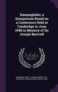 Haemoglobin; A Symposium Based on a Conference Held at Cambridge in June 1948 in Memory of Sir Joseph Barcroft