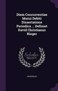 Diem Concurrentiae Mutui Debiti Dissertatione Periodica ... Definiet David Christianus Rieger