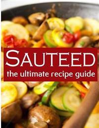 Sauteed: The Ultimate Recipe Guide