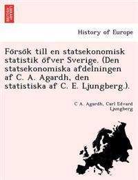 Fo Rso K Till En Statsekonomisk Statistik O Fver Sverige. (Den Statsekonomiska Afdelningen AF C. A. Agardh, Den Statistiska AF C. E. Ljungberg.).