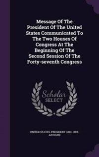 Message of the President of the United States Communicated to the Two Houses of Congress at the Beginning of the Second Session of the Forty-Seventh Congress