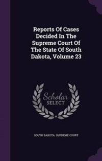Reports of Cases Decided in the Supreme Court of the State of South Dakota; Volume 23