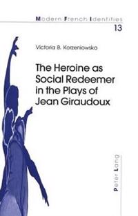The Heroine as Social Redeemer in the Plays of Jean Giraudoux